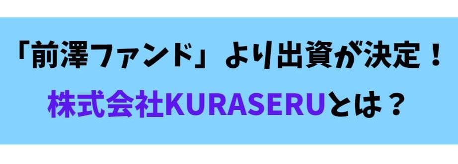 前澤ファンドより出資が決定!株式会社KURASERUとは?